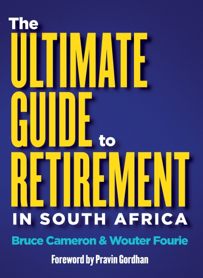 The Ultimate Guide to Retirement in South Africa By Bruce Cameron and Wouter Fourie